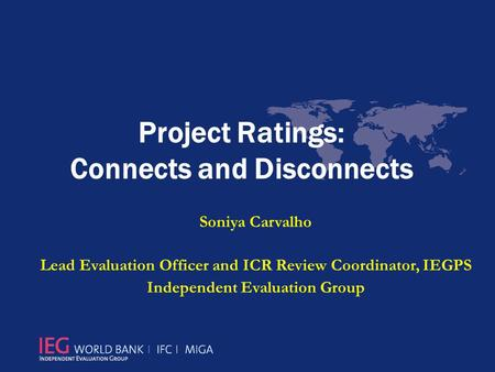 Project Ratings: Connects and Disconnects Soniya Carvalho Lead Evaluation Officer and ICR Review Coordinator, IEGPS Independent Evaluation Group.