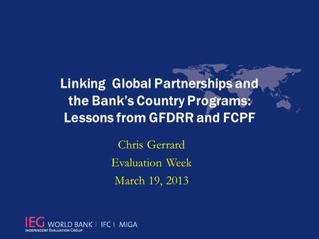 Linking Global Partnerships and the Bank's Country Programs: Lessons from GFDRR and FCPF Chris Gerrard Evaluation Week March 19, 2013.