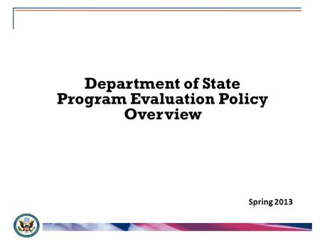1 Department of State Program Evaluation Policy Overview Spring 2013.