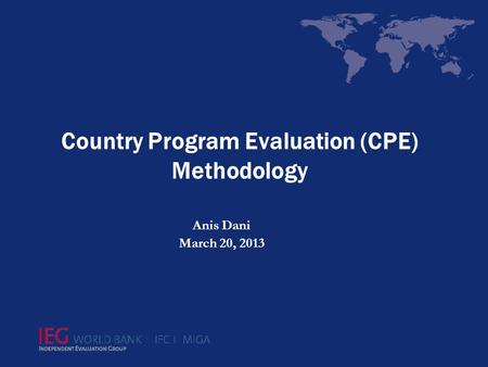 Country Program Evaluation (CPE) Methodology Anis Dani March 20, 2013.