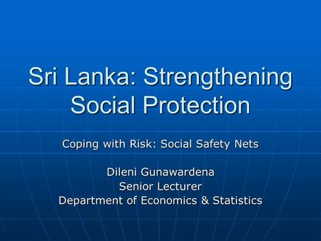 Sri Lanka: Strengthening Social Protection Coping with Risk: Social Safety Nets Dileni Gunawardena Senior Lecturer Department of Economics & Statistics.