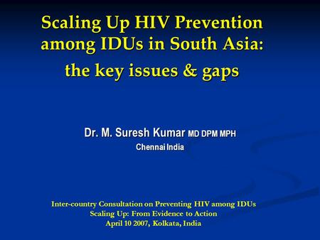 Scaling Up HIV Prevention among IDUs in South Asia: the key issues & gaps Dr. M. Suresh Kumar MD DPM MPH Chennai India Inter-country Consultation on Preventing.