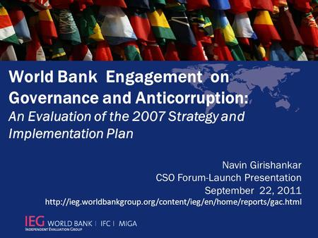 World Bank Engagement on Governance and Anticorruption: An Evaluation of the 2007 Strategy and Implementation Plan Navin Girishankar CSO Forum-Launch Presentation.