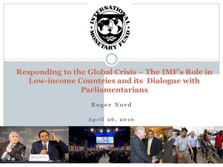 Roger Nord April 26, 2010 Responding to the Global Crisis – The IMF's Role in Low-income Countries and its Dialogue with Parliamentarians.