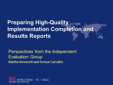 Perspectives from the Independent Evaluation Group Martha Ainsworth and Soniya Carvalho Preparing High-Quality Implementation Completion and Results Reports.
