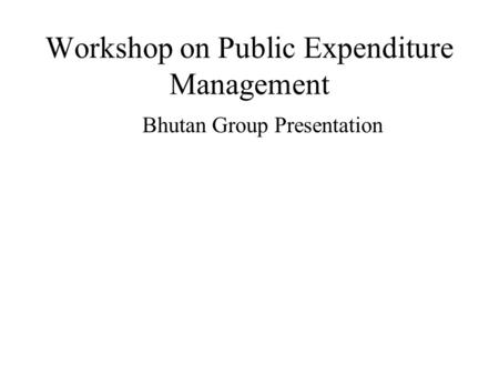Workshop on Public Expenditure Management Bhutan Group Presentation.