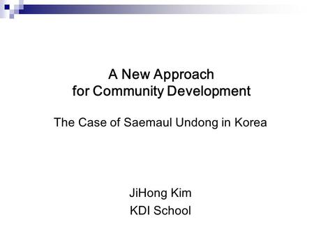A New Approach for Community Development The Case of Saemaul Undong in Korea JiHong Kim KDI School.