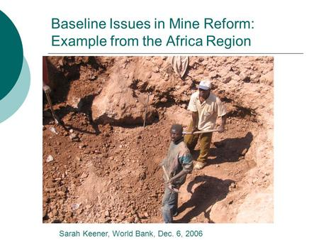 Baseline Issues in Mine Reform: Example from the Africa Region Sarah Keener, World Bank, Dec. 6, 2006.