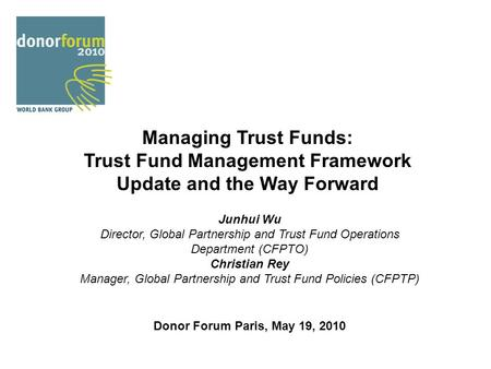 Managing Trust Funds: Trust Fund Management Framework Update and the Way Forward Junhui Wu Director, Global Partnership and Trust Fund Operations Department.
