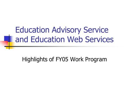 Education Advisory Service and Education Web Services Highlights of FY05 Work Program.