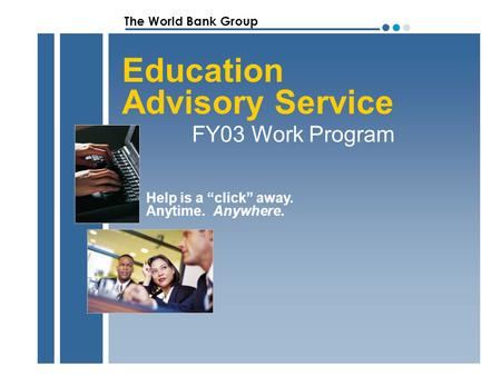 "The World Bank Group ●●●●●● Education Advisory Service FY03 Work Program Help is a ""click"" away. Anytime. Anywhere."