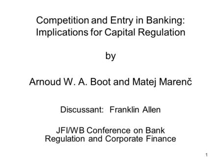 1 Competition and Entry in Banking: Implications for Capital Regulation by Arnoud W. A. Boot and Matej Marenč Discussant: Franklin Allen JFI/WB Conference.