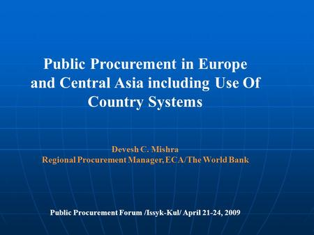 Public Procurement in Europe and Central Asia including Use Of Country Systems Devesh C. Mishra Regional Procurement Manager, ECA/The World Bank Public.