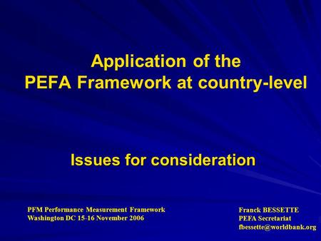 Application of the PEFA Framework at country-level Issues for consideration PFM Performance Measurement Framework Washington DC 15-16 November 2006 Franck.