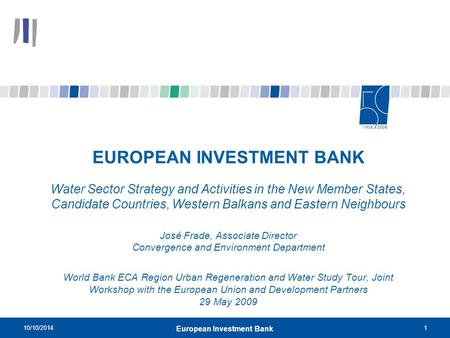 10/10/20141 European Investment Bank EUROPEAN INVESTMENT BANK Water Sector Strategy and Activities in the New Member States, Candidate Countries, Western.