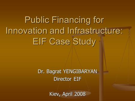 Public Financing for Innovation and Infrastructure: EIF Case Study Dr. Bagrat YENGIBARYAN Director EIF Kiev, April 2008.