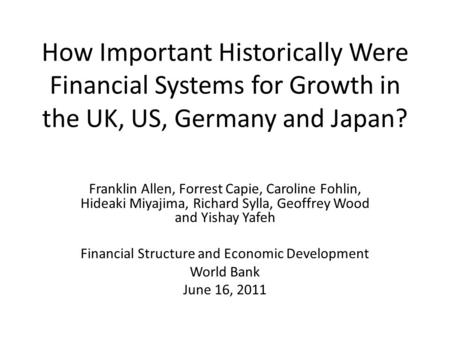 How Important Historically Were Financial Systems for Growth in the UK, US, Germany and Japan? Franklin Allen, Forrest Capie, Caroline Fohlin, Hideaki.