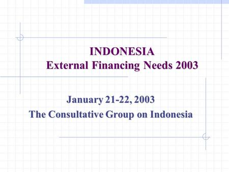 INDONESIA External Financing Needs 2003 January 21-22, 2003 The Consultative Group on Indonesia.