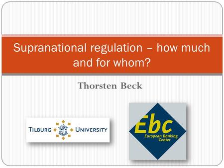 Thorsten Beck Supranational regulation – how much and for whom?