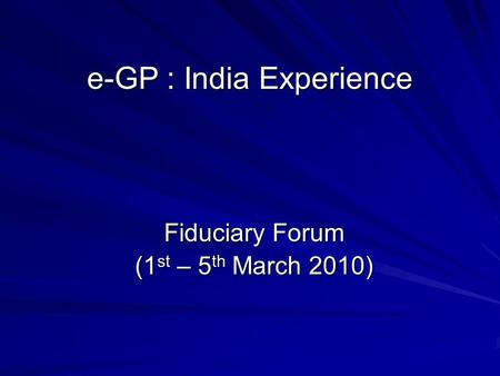 E-GP : India Experience Fiduciary Forum (1 st – 5 th March 2010)
