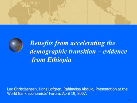 1 Benefits from accelerating the demographic transition – evidence from Ethiopia Luc Christiaensen, Hans Lofgren, Rahimaisa Abdula, Presentation at the.
