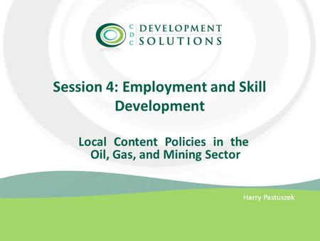 Session 4: Employment and Skill Development Harry Pastuszek Local Content Policies in the Oil, Gas, and Mining Sector.