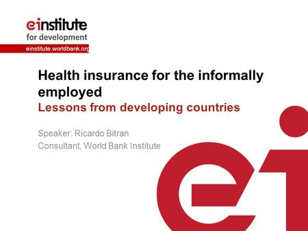 Einstitute.worldbank.org Health insurance for the informally employed Lessons from developing countries Speaker: Ricardo Bitran Consultant, World Bank.