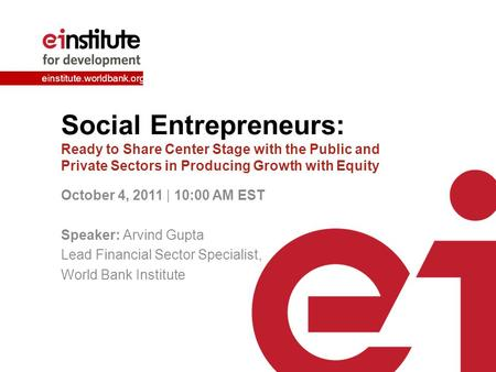 Einstitute.worldbank.org Social Entrepreneurs: Ready to Share Center Stage with the Public and Private Sectors in Producing Growth with Equity October.
