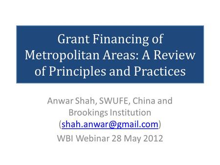 Grant Financing of Metropolitan Areas: A Review of Principles and Practices Anwar Shah, SWUFE, China and Brookings Institution