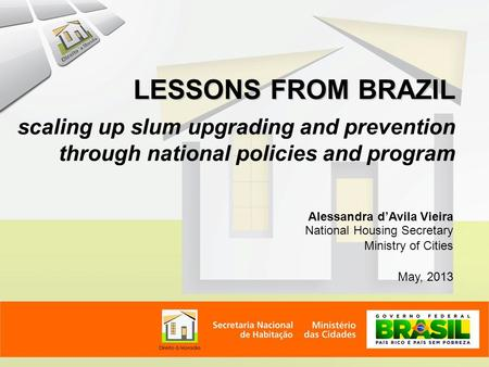 Alessandra d'Avila Vieira National Housing Secretary Ministry of Cities May, 2013 LESSONS FROM BRAZIL scaling up slum upgrading and prevention through.