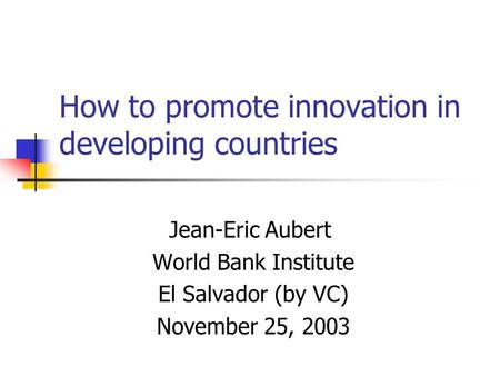 How to promote innovation in developing countries Jean-Eric Aubert World Bank Institute El Salvador (by VC) November 25, 2003.