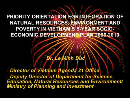 PRIORITY ORIENTATION FOR INTEGRATION OF NATURAL RESOURCES, ENVIRONMENT AND POVERTY IN VIETNAM'S 5-YEAR SOCIO- ECONOMIC DEVELOPMENT PLAN 2006-2010 Dr.