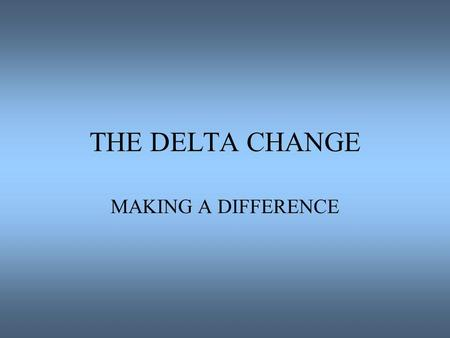THE DELTA CHANGE MAKING A DIFFERENCE. MEGA MYTHS Rules, Regulations, Hierarchical Systems Outmoded Insufficient Finances Insufficient and or Unskilled.