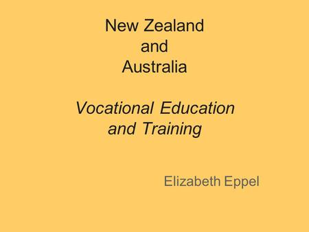 New Zealand and Australia Vocational Education and Training Elizabeth Eppel.