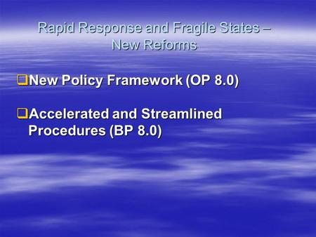 Rapid Response and Fragile States – New Reforms  New Policy Framework (OP 8.0)  Accelerated and Streamlined Procedures (BP 8.0)
