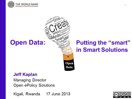 "Open Data: Putting the ""smart"" in Smart Solutions Jeff Kaplan Managing Director Open ePolicy Solutions Kigali, Rwanda 17 June 2013 Open Data."