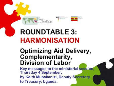 ROUNDTABLE 3: HARMONISATION Optimizing Aid Delivery, Complementarity, Division of Labor Key messages to the ministerial session, Thursday 4 September,