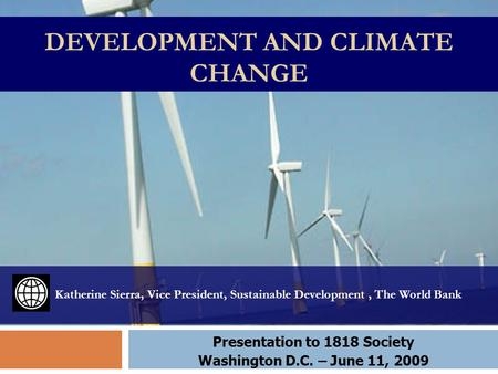 DEVELOPMENT AND CLIMATE CHANGE Katherine Sierra, Vice President, Sustainable Development, The World Bank Presentation to 1818 Society Washington D.C. –