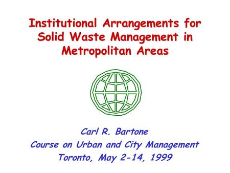 Institutional Arrangements for Solid Waste Management in Metropolitan Areas Carl R. Bartone Course on Urban and City Management Toronto, May 2-14, 1999.