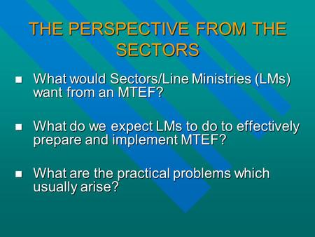 THE PERSPECTIVE FROM THE SECTORS What would Sectors/Line Ministries (LMs) want from an MTEF? What would Sectors/Line Ministries (LMs) want from an MTEF?