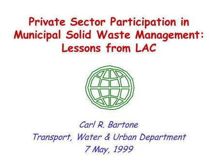 Private Sector Participation in Municipal Solid Waste Management: Lessons from LAC Carl R. Bartone Transport, Water & Urban Department 7 May, 1999.