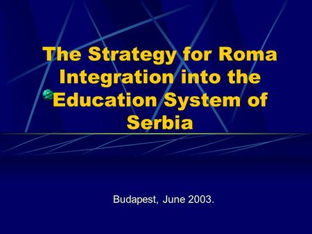 The Strategy for Roma Integration into the Education System of Serbia Budapest, June 2003.