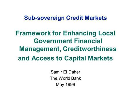 Sub-sovereign Credit Markets Framework for Enhancing Local Government Financial Management, Creditworthiness and Access to Capital Markets Samir El Daher.