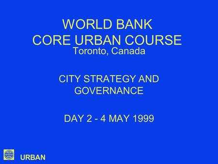 URBAN WORLD BANK CORE URBAN COURSE Toronto, Canada CITY STRATEGY AND GOVERNANCE DAY 2 - 4 MAY 1999.