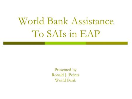 World Bank Assistance To SAIs in EAP Presented by Ronald J. Points World Bank.