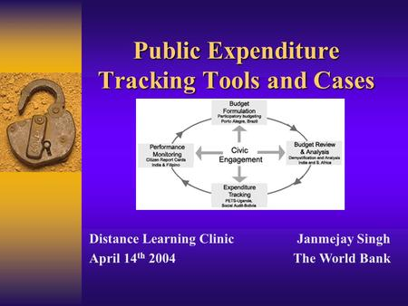 Public Expenditure Tracking Tools and Cases Distance Learning Clinic April 14 th 2004 Janmejay Singh The World Bank.