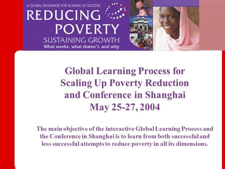 Global Learning Process for Scaling Up Poverty Reduction and Conference in Shanghai May 25-27, 2004 The main objective of the interactive Global Learning.