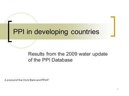 1 PPI in developing countries Results from the 2009 water update of the PPI Database A product of the World Bank and PPIAF.