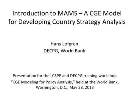 Introduction to MAMS – A CGE Model for Developing Country Strategy Analysis Hans Lofgren DECPG, World Bank Presentation for the LCSPE and DECPG training.