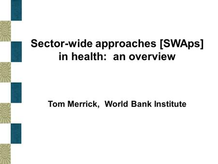 Sector-wide approaches [SWAps] in health: an overview Tom Merrick, World Bank Institute.
